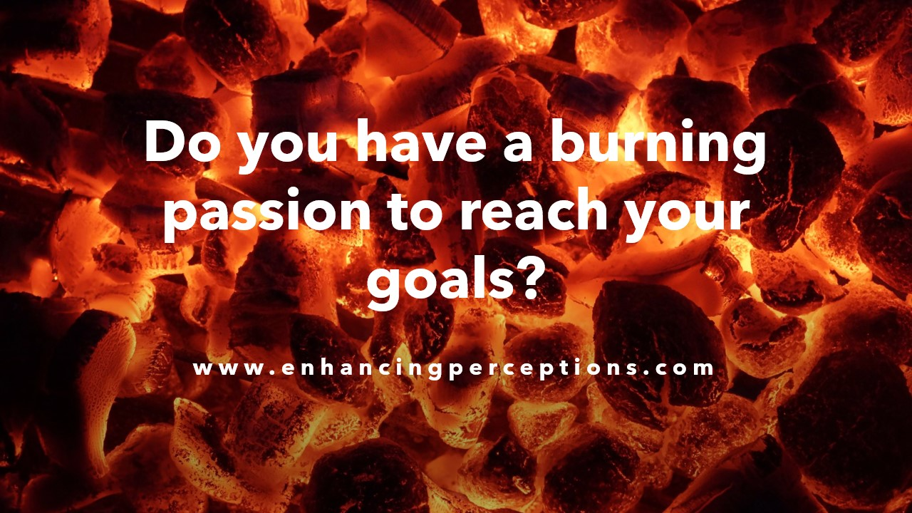 Be passionate whether your focus is business, health, inner strength, confidence, personal dreams, personal growth, etc. Light your inner fire. Who are you? What do you want? Answer these questions. Reconnect with yourself to light that flame! Enhancing Perceptions Hypnosis