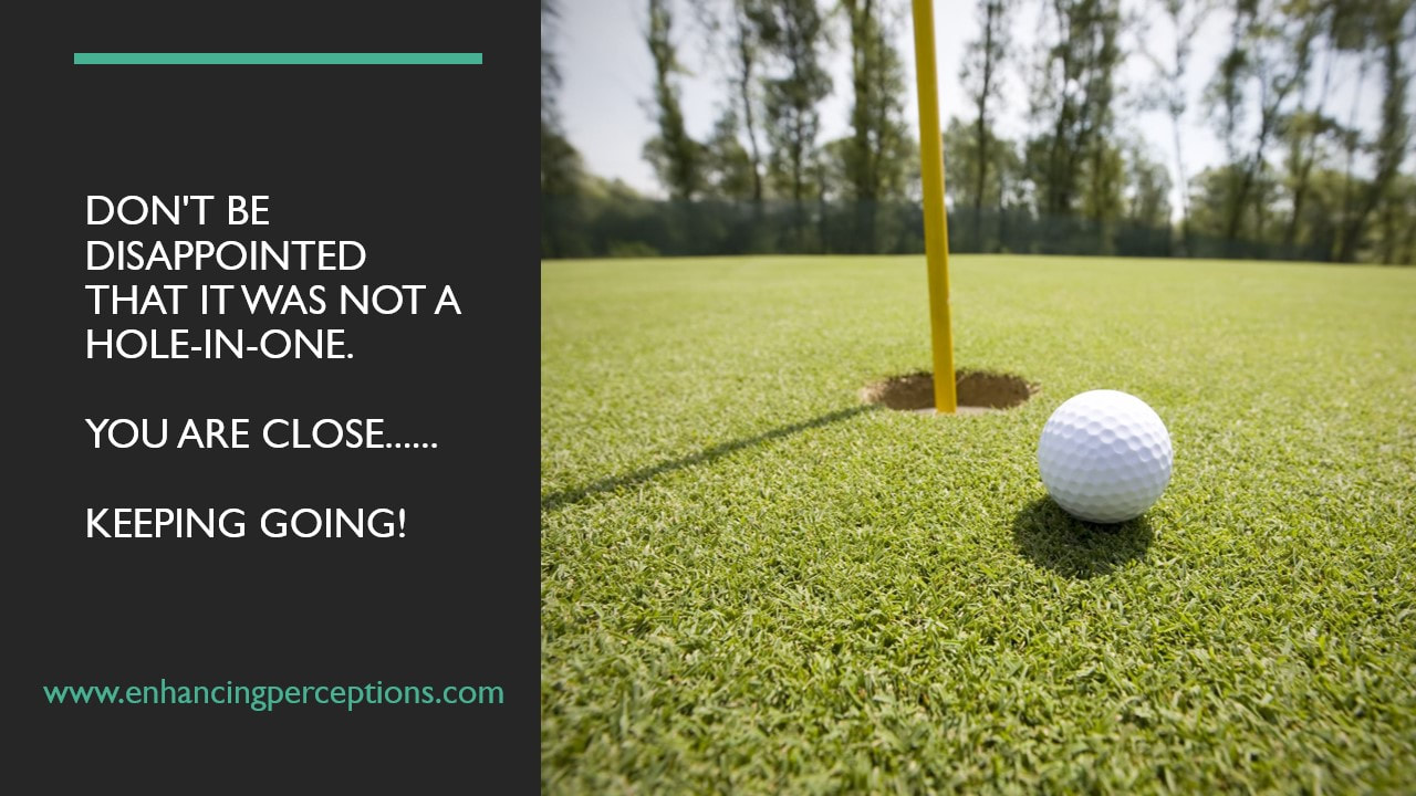 Why would we not celebrate our accomplishments? Expectations can rob us of our achievements. Don't be disappointed that it was not a hole-in-one. You are close. Keeping going!