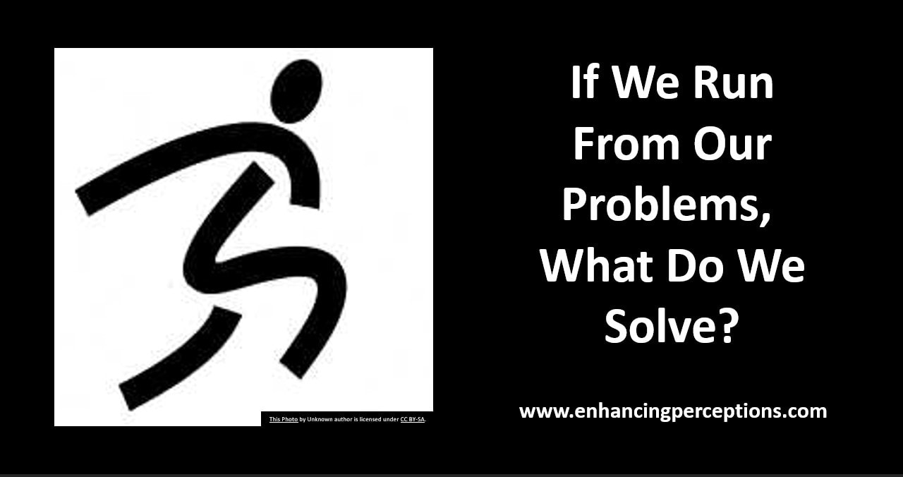 If we run from our problems, what do we solve? Deal with each issue as it presents itself.