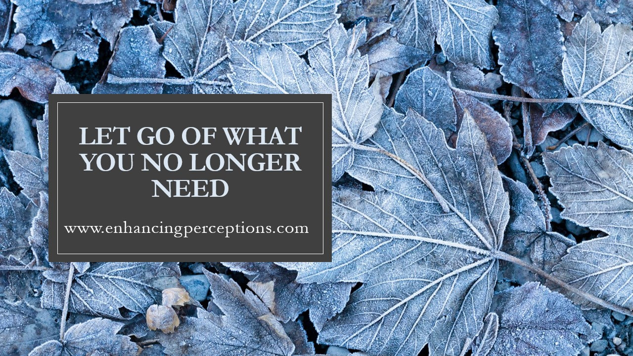 Let go of what you no longer need. It is important to let go. Carrying around extra baggage is heave and cumbersome.