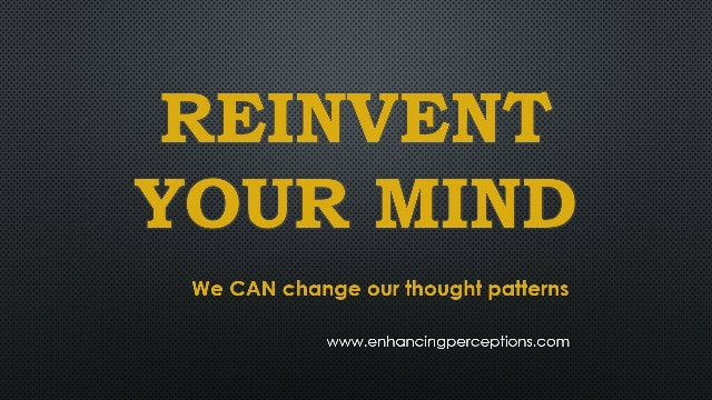 Reinvent Your Mind We can change our thought patterns
