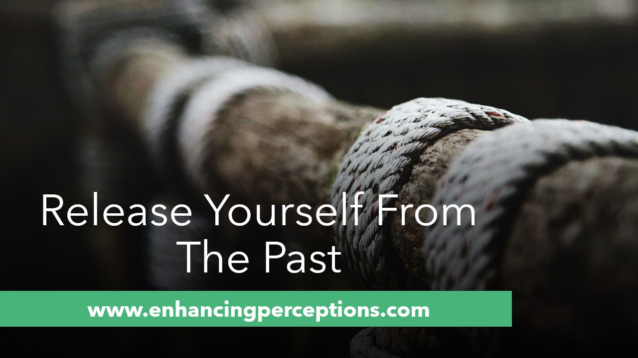 Release yourself from your past. ​Being tied to the past, restrains you from living in the present. Be grateful for the lessons learned, cut the ties and move forward wiser. Enhancing Perceptions