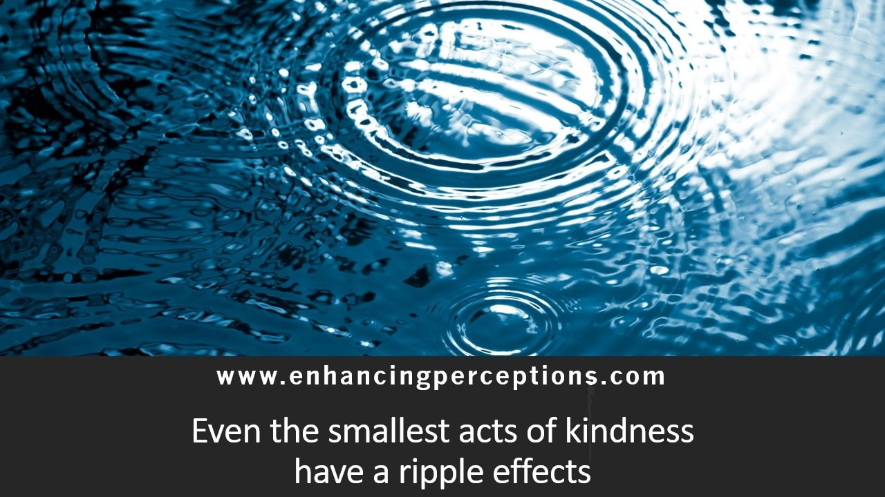 Even small acts of kindness have a ripple effect. Start the ripple each morning by looking into the mirror and telling yourself,