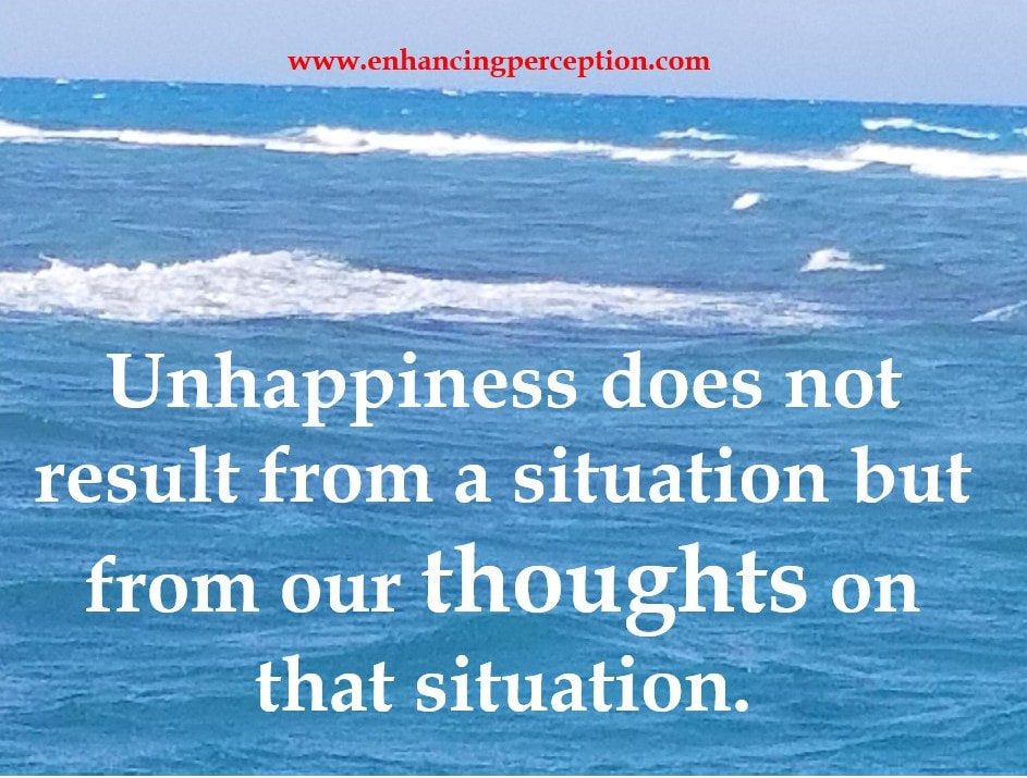 Unhappiness does not result from a situation but from our thoughts on that situation.